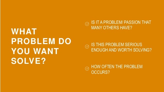 WHAT PROBLEM DO YOU WANT SOLVE? IS IT A PROBLEM/ PASSION THAT MANY OTHERS HAVE? IS THIS PROBLEM SERIOUS ENOUGH AND WORTH S...