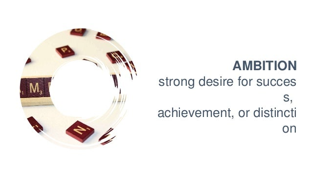AMBITION strong desire for succes s, achievement, or distincti on