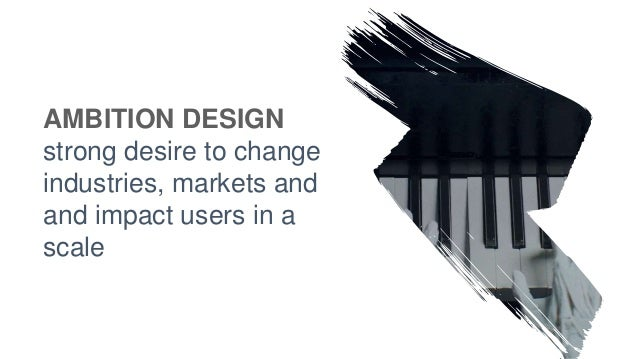 AMBITION DESIGN strong desire to change industries, markets and and impact users in a scale