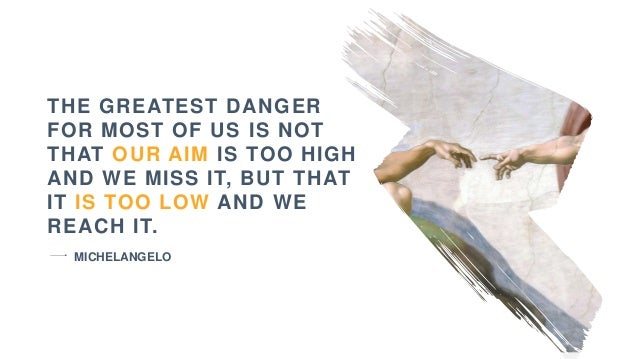THE GREATEST DANGER FOR MOST OF US IS NOT THAT OUR AIM IS TOO HIGH AND WE MISS IT, BUT THAT IT IS TOO LOW AND WE REACH IT....