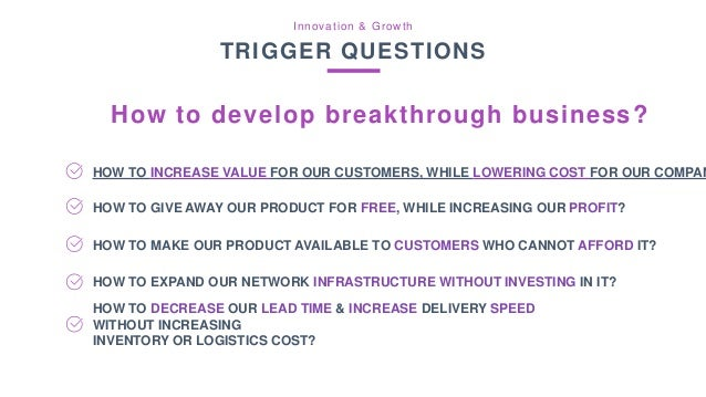 Innovation & Growth TRIGGER QUESTIONS How to develop breakthrough business? HOW TO INCREASE VALUE FOR OUR CUSTOMERS, WHILE...