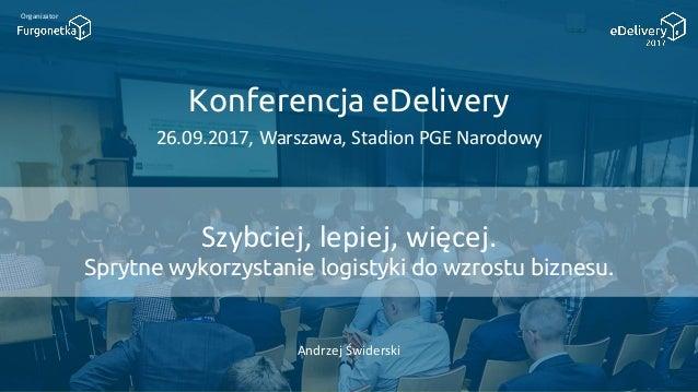 Konferencja eDelivery 26.09.2017, Warszawa, Stadion PGE Narodowy Organizator Szybciej, lepiej, więcej. Sprytne wykorzystan...