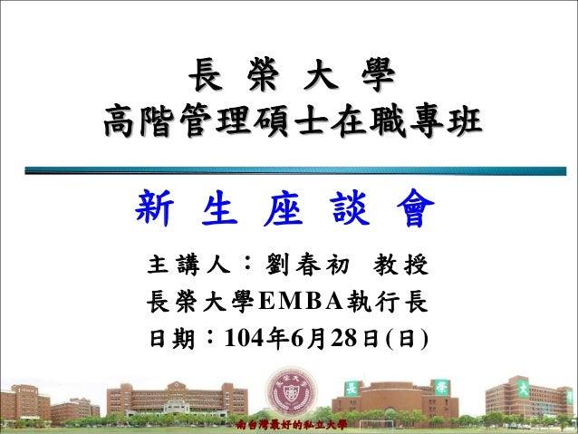 1 南台灣最好的私立大學 長 榮 大 學 高階管理碩士在職專班 主 講 人 : 劉 春 初 教 授 長榮大學EMBA執行長 日期:104年6月28日(日) 新 生 座 談 會