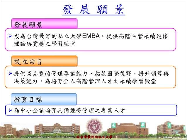 4 成為台灣最好的私立大學EMBA。提供高階主管永續進修 理論與實務之學習殿堂 發展願景 提供高品質的管理專業能力、拓展國際視野、提升領導與 決策能力,為培育全人高階管理人才之永續學習殿堂 設立宗旨 為中小企業培育具備經營管理之專業人才 ...