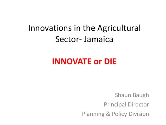 Innovations in the Agricultural Sector- Jamaica INNOVATE or DIE Shaun Baugh Principal Director Planning & Policy Division
