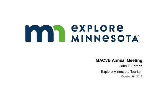 MACVB Annual Meeting John F. Edman Explore Minnesota Tourism October 18, 2017