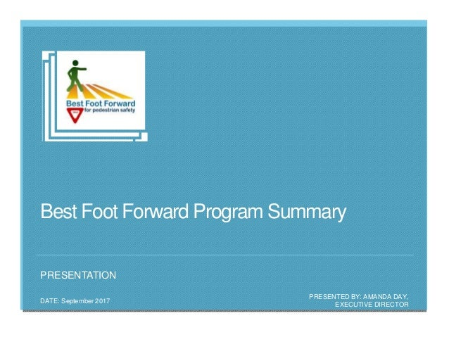 Best Foot Forward Program Summary PRESENTED BY: AMANDA DAY, EXECUTIVE DIRECTOR DATE: September 2017 PRESENTATION