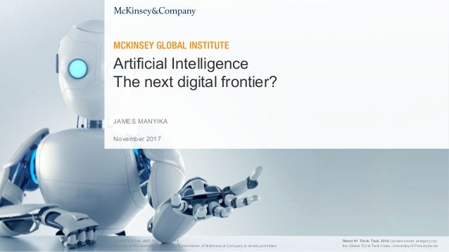 November 2017 Artificial Intelligence The next digital frontier? JAMES MANYIKA CONFIDENTIAL AND PROPRIETARY Any use of thi...