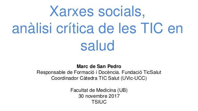 Xarxes socials, anàlisi crítica de les TIC en salud Marc de San Pedro Responsable de Formació i Docència. Fundació TicSalu...