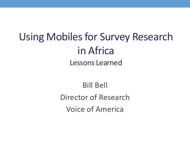 Using Mobiles for Survey Research in Africa Lessons Learned Bill Bell Director of Research Voice of America