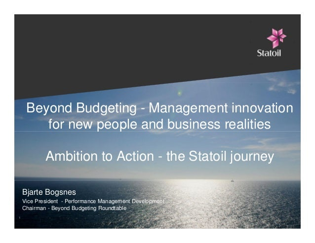 Beyond Budgeting - Management innovation for new people and business realities Ambition to Action - the Statoil journey Bj...