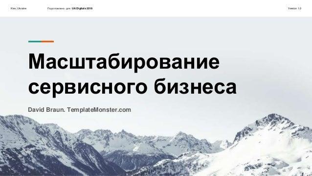 Kiev, Ukraine Подготовлено для UA Digitals 2018 Version 1.0 Масштабирование сервисного бизнеса David Braun. TemplateMonste...