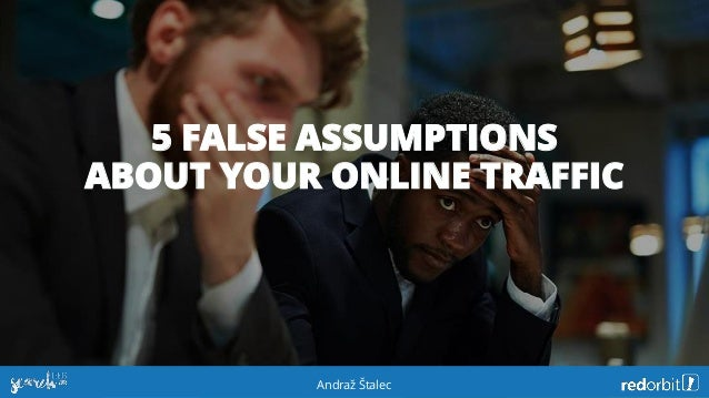 5 FALSE ASSUMPTIONS ABOUT YOUR ONLINE TRAFFIC Andraž Štalec