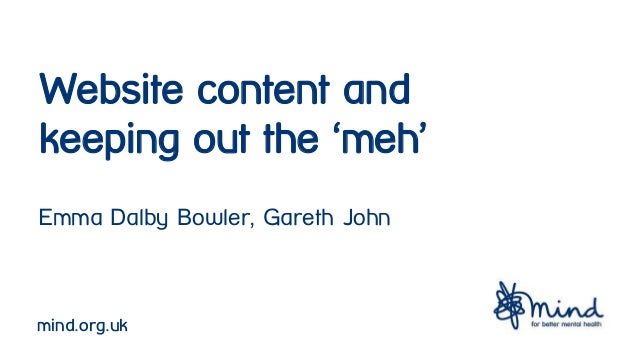 Website content and keeping out the 'meh' Emma Dalby Bowler, Gareth John mind.org.uk