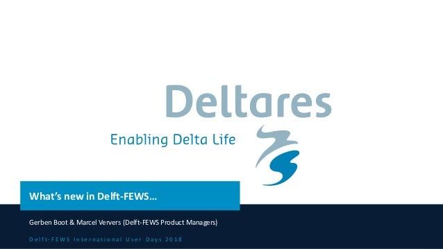 D e l f t - F E W S I n t e r n a t i o n a l U s e r D a y s 2 0 1 8 What's new in Delft-FEWS… Gerben Boot & Marcel Verve...