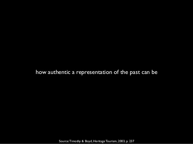 how authentic a representation of the past can be Source:Timothy & Boyd, Heritage Tourism, 2003, p. 237