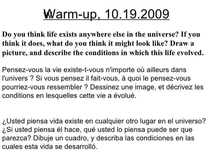 Warm-up, 10.19.2009 Do you think life exists anywhere else in the universe? If you think it does, what do you think it mig...