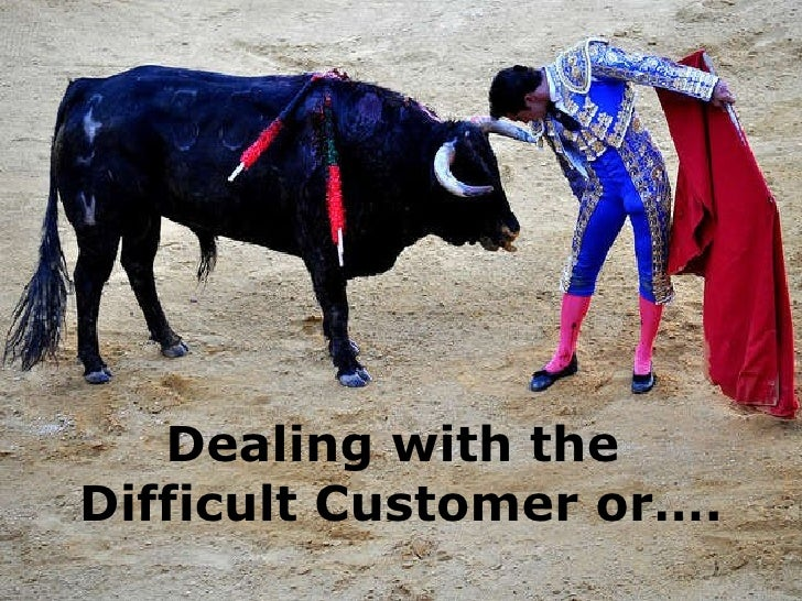 Dealing with the  Difficult Customer or….