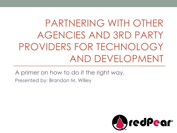 PARTNERING WITH OTHER AGENCIES AND 3RD PARTY PROVIDERS FOR TECHNOLOGY AND DEVELOPMENT A primer on how to do it the right w...
