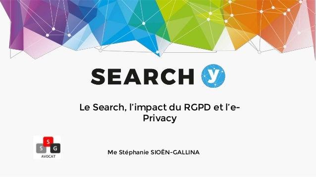 Le Search, l'impact du RGPD et l'e- Privacy Me Stéphanie SIOËN-GALLINA