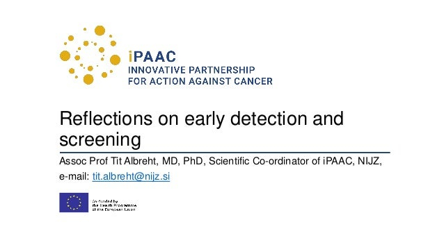 Reflections on early detection and screening Assoc Prof Tit Albreht, MD, PhD, Scientific Co-ordinator of iPAAC, NIJZ, e-ma...