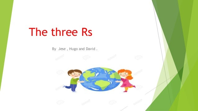 The three Rs By Jese , Hugo and David .