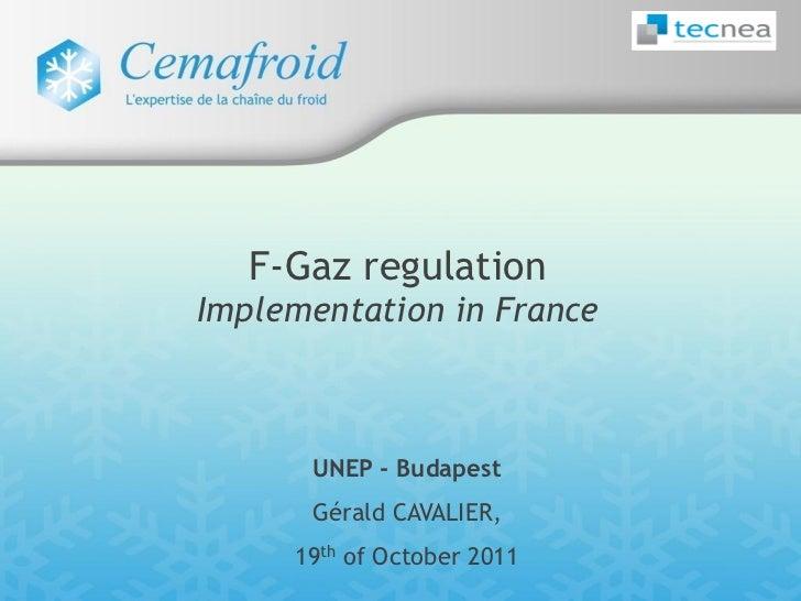 F-Gaz regulationImplementation in France      UNEP - Budapest      Gérald CAVALIER,     19th of October 2011