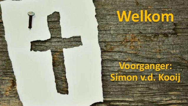 Welkom Voorganger: Simon v.d. Kooij