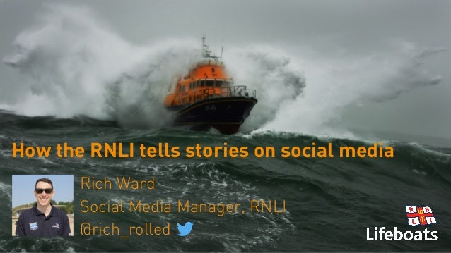 How the RNLI tells stories on social media Rich Ward Social Media Manager, RNLI @rich_rolled