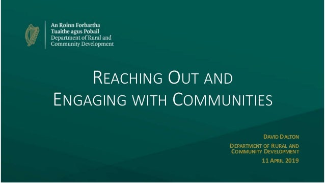REACHING OUT AND ENGAGING WITH COMMUNITIES DAVID DALTON DEPARTMENT OF RURAL AND COMMUNITY DEVELOPMENT 11APRIL 2019