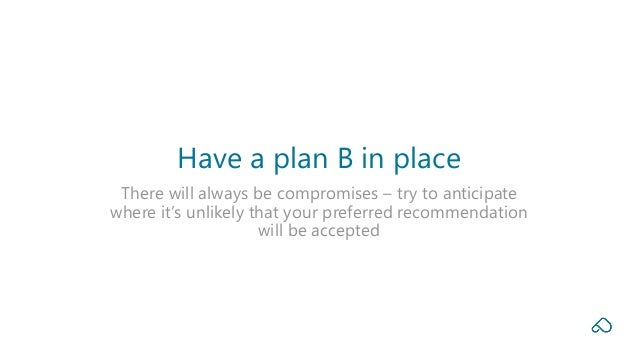 There will always be compromises – try to anticipate where it's unlikely that your preferred recommendation will be accept...