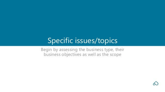 Begin by assessing the business type, their business objectives as well as the scope Specific issues/topics