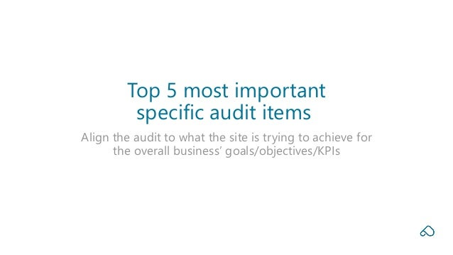 Align the audit to what the site is trying to achieve for the overall business' goals/objectives/KPIs Top 5 most important...