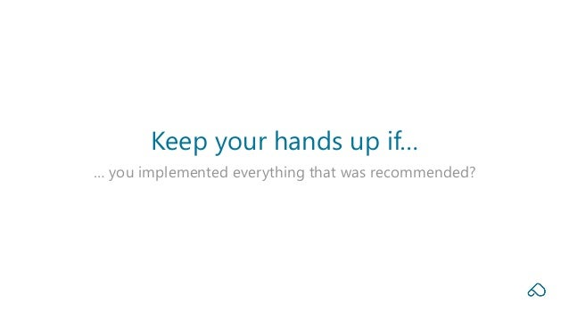 … you implemented everything that was recommended? Keep your hands up if…