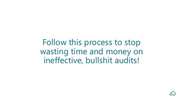 Follow this process to stop wasting time and money on ineffective, bullshit audits!