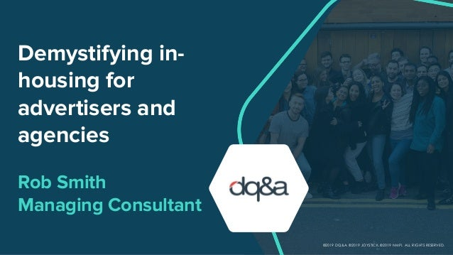 Demystifying in- housing for advertisers and agencies Rob Smith Managing Consultant ©2019 DQ&A. ©2019 JOYSTICK. ©2019 NMPi...