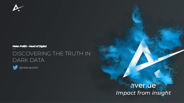 Helen Pollitt – Head of Digital DISCOVERING THE TRUTH IN DARK DATA @helenpollitt1 Impact from insight