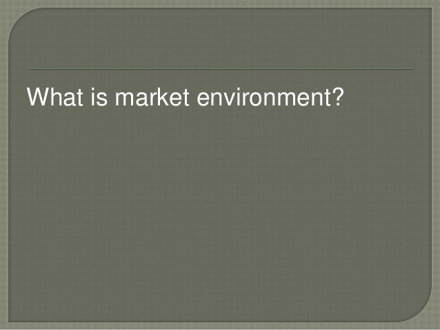 What is market environment?