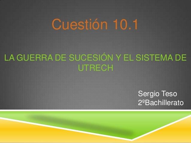 LA GUERRA DE SUCESIÓN Y EL SISTEMA DEUTRECHCuestión 10.1Sergio Teso2ºBachillerato