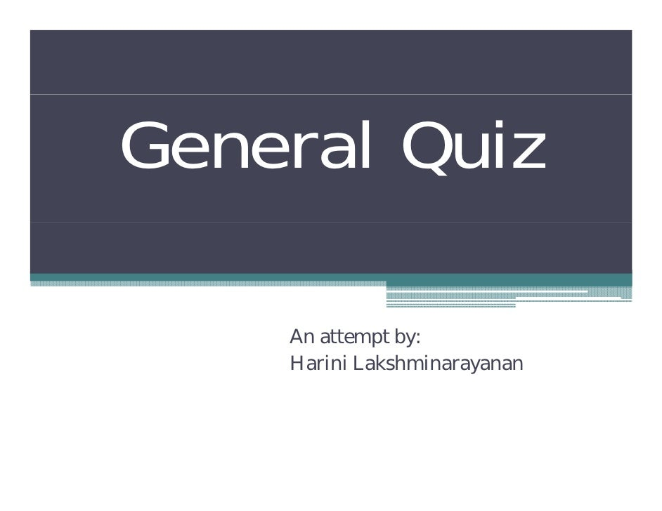 General Quiz      An attempt by:     Harini Lakshminarayanan