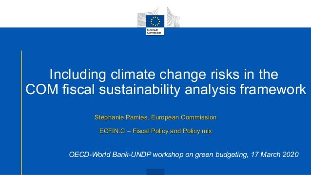 Including climate change risks in the COM fiscal sustainability analysis framework Stéphanie Pamies, European Commission E...