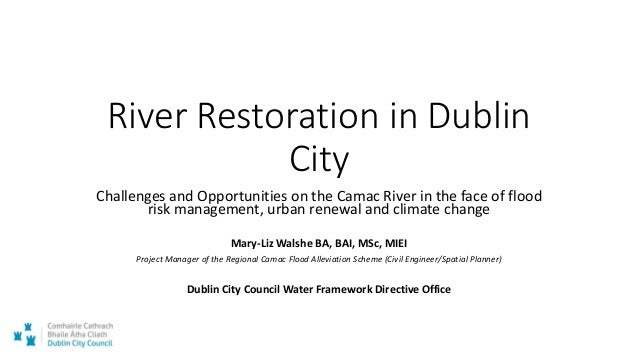 River Restoration in Dublin City Challenges and Opportunities on the Camac River in the face of flood risk management, urb...