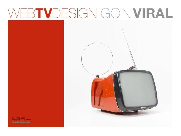 WEBTVDESIGN GOIN'VIRAL28 MARZO 2012DOCENTE: PIETRO IZZOpietro.izzo@gmail.com
