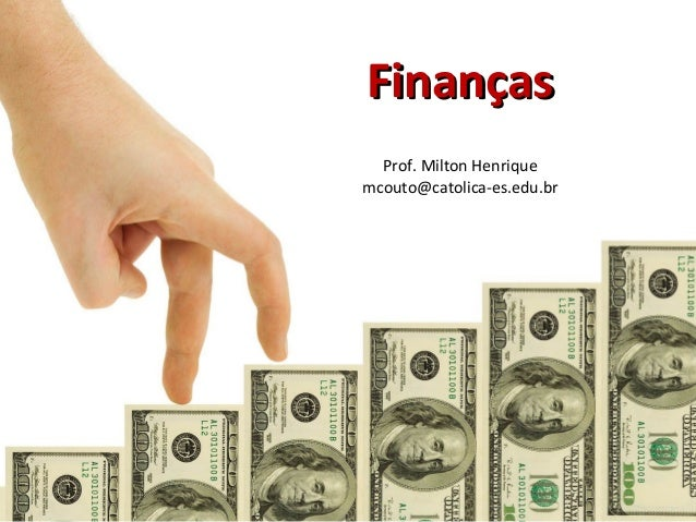 FinançasFinanças Prof. Milton Henrique mcouto@catolica-es.edu.br
