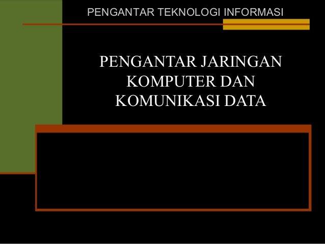 PENGANTAR TEKNOLOGI INFORMASI  PENGANTAR JARINGAN KOMPUTER DAN KOMUNIKASI DATA
