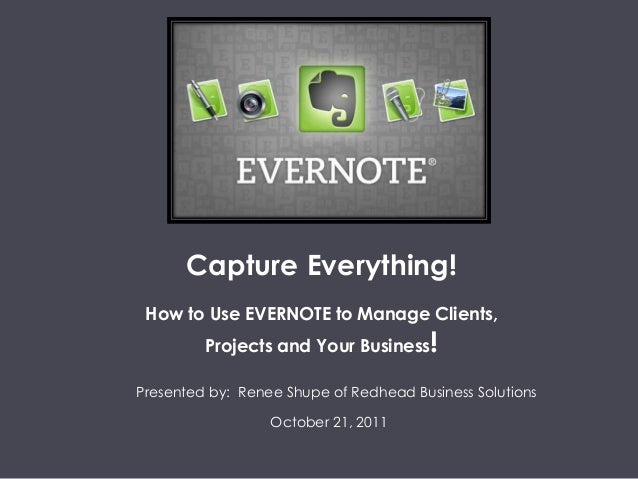 Capture Everything! How to Use EVERNOTE to Manage Clients, Projects and Your Business! Presented by: Renee Shupe of Redhea...