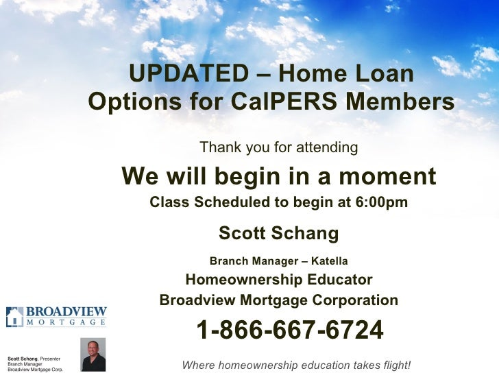 UPDATED – Home Loan Options for CalPERS Members <ul><li>Thank you for attending </li></ul><ul><li>We will begin in a momen...