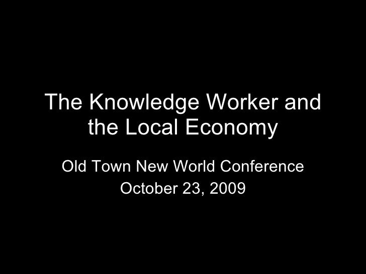 The Knowledge Worker and the Local Economy Old Town New World Conference October 23, 2009