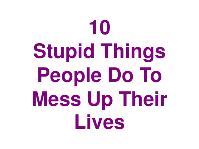 10 Stupid Things People Do To Mess Up Their Lives