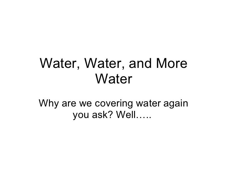 Water, Water, and More Water Why are we covering water again you ask? Well…..